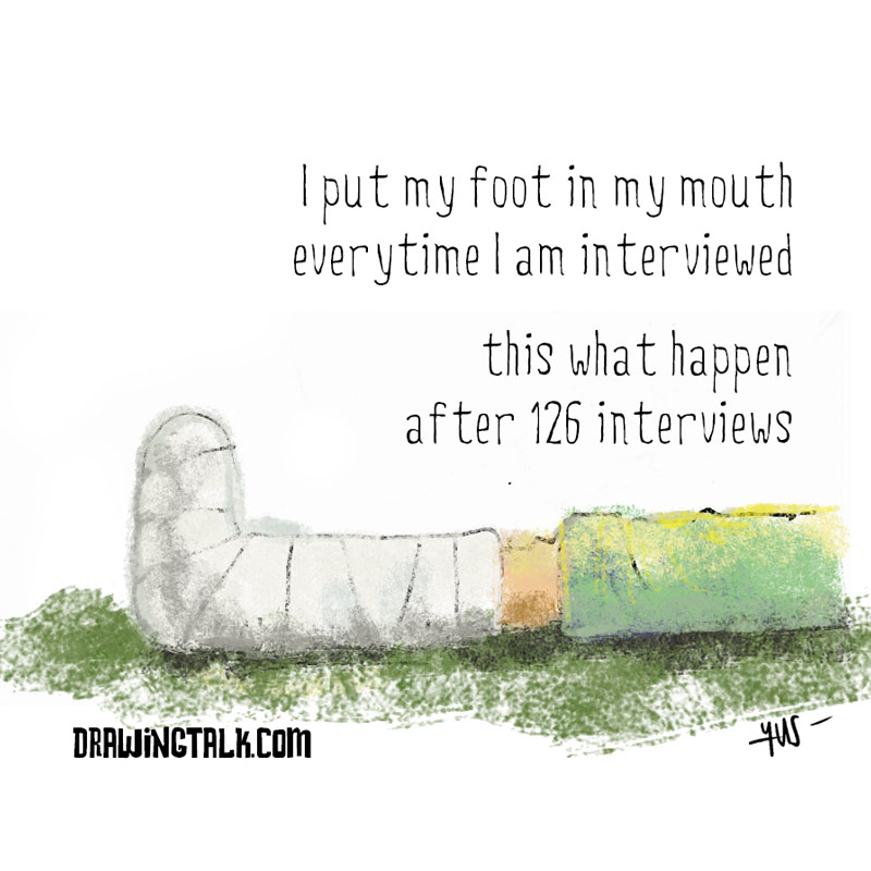 I put my foot in my mouth everytime I am interviewed